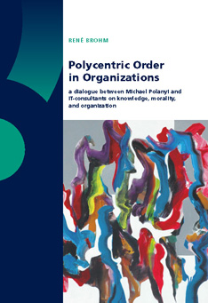 Polycentric Order in Organizations: a dialogue between Michael Polanyi and IT-consultants on knowledge, morality, and organization